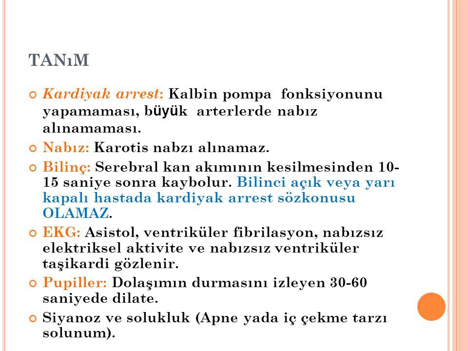 TANıM Kardiyak arrest : Kalbin pompa fonksiyonunu yapamaması, b üyü k arterlerde nabız alınamaması. Nabız: Karotis nabzı alınamaz. Bilinç: Serebral ka