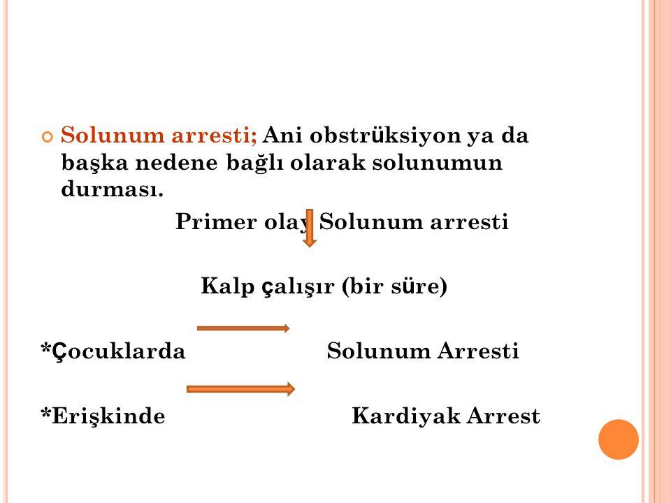 Solunum arresti; Ani obstr ü ksiyon ya da başka nedene bağlı olarak solunumun durması. Primer olay Solunum arresti Kalp ç alışır (bir s ü re) * Ç ocuk