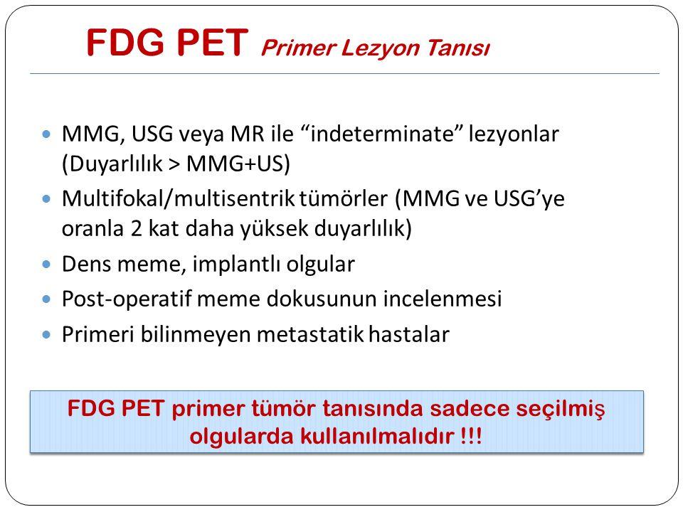 """FDG PET Primer Lezyon Tanısı MMG, USG veya MR ile """"indeterminate"""" lezyonlar (Duyarlılık > MMG+US) Multifokal/multisentrik tümörler (MMG ve USG'ye oran"""