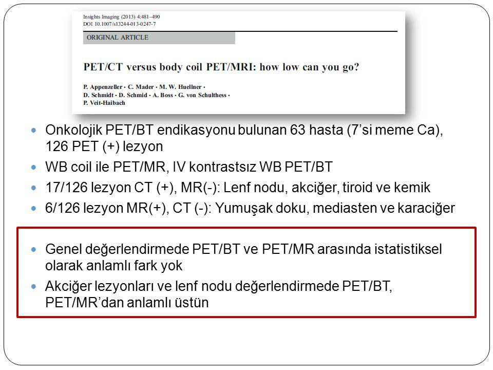 Onkolojik PET/BT endikasyonu bulunan 63 hasta (7'si meme Ca), 126 PET (+) lezyon WB coil ile PET/MR, IV kontrastsız WB PET/BT 17/126 lezyon CT (+), MR