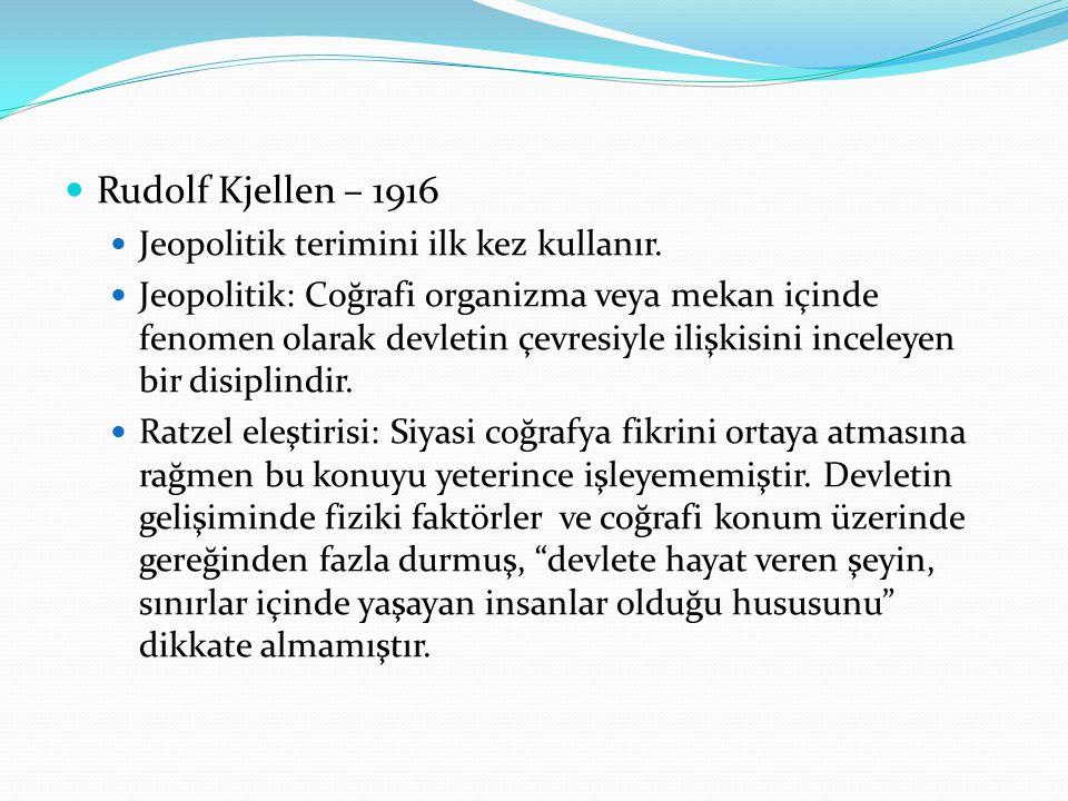 . Rudolf Kjellen – 1916 Jeopolitik terimini ilk kez kullanır. Jeopolitik: Coğrafi organizma veya mekan içinde fenomen olarak devletin çevresiyle ilişk