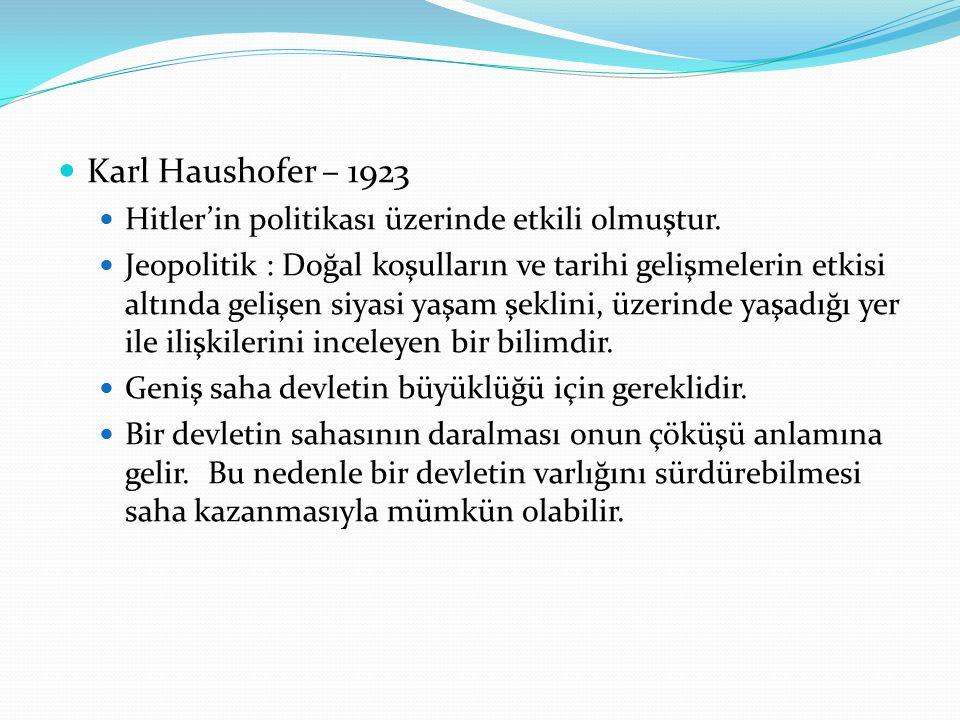 . Karl Haushofer – 1923 Hitler'in politikası üzerinde etkili olmuştur. Jeopolitik : Doğal koşulların ve tarihi gelişmelerin etkisi altında gelişen siy