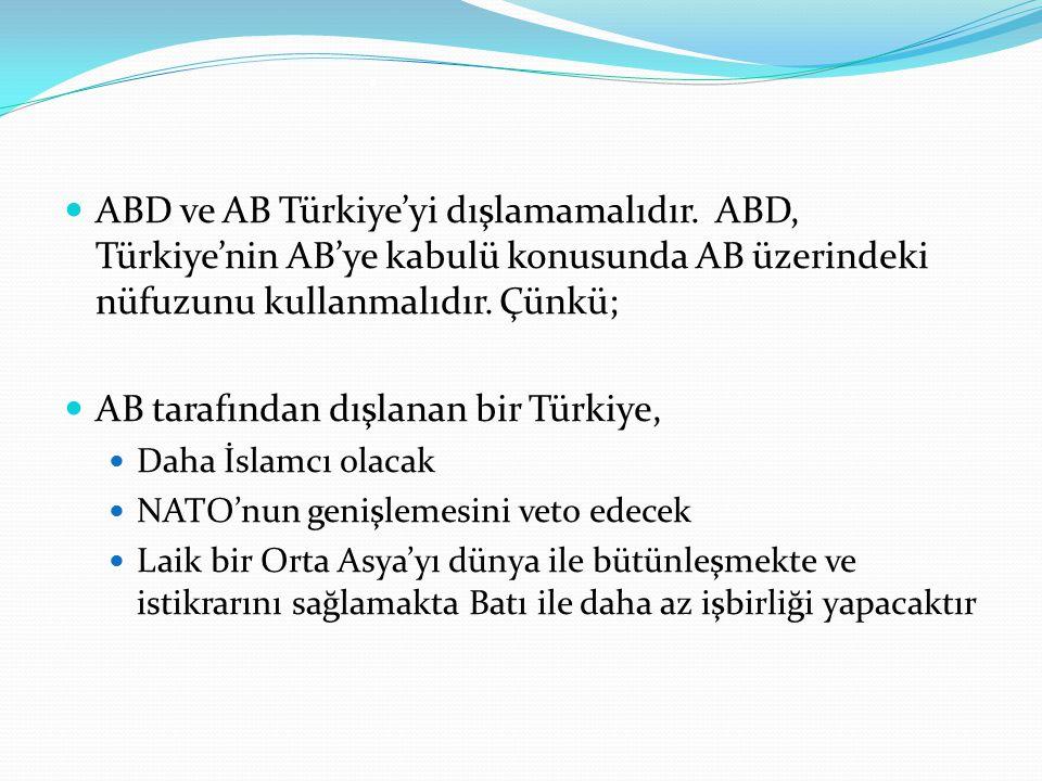 . ABD ve AB Türkiye'yi dışlamamalıdır. ABD, Türkiye'nin AB'ye kabulü konusunda AB üzerindeki nüfuzunu kullanmalıdır. Çünkü; AB tarafından dışlanan bir