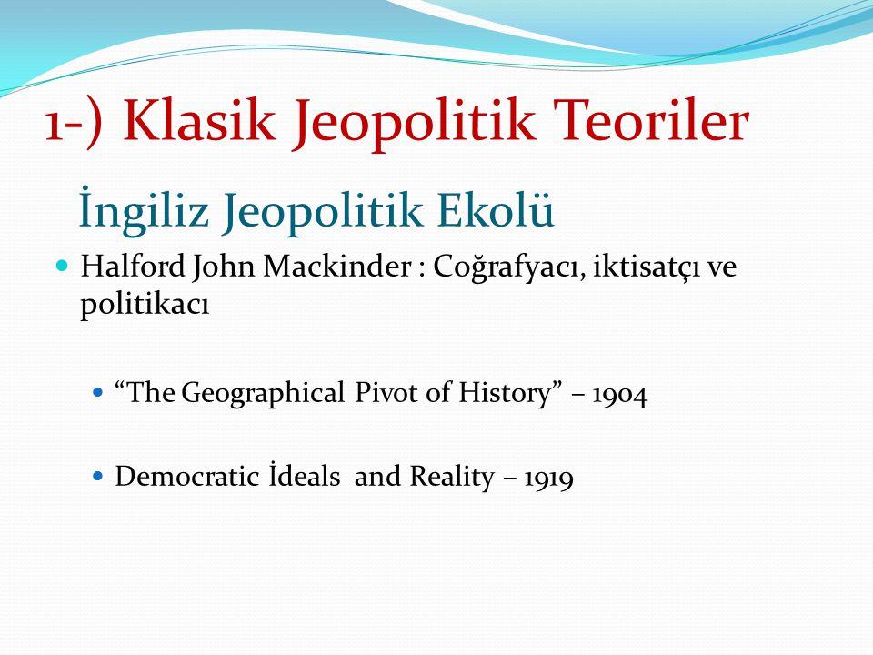 """1-) Klasik Jeopolitik Teoriler İngiliz Jeopolitik Ekolü Halford John Mackinder : Coğrafyacı, iktisatçı ve politikacı """"The Geographical Pivot of Histor"""