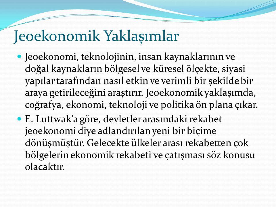 Jeoekonomik Yaklaşımlar Jeoekonomi, teknolojinin, insan kaynaklarının ve doğal kaynakların bölgesel ve küresel ölçekte, siyasi yapılar tarafından nası