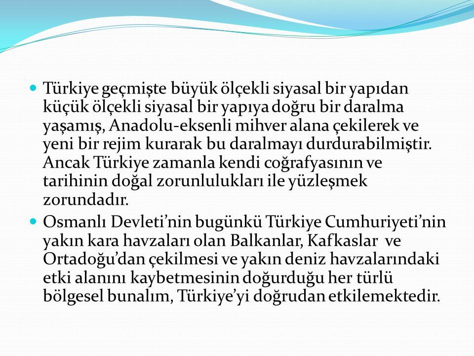 . Türkiye geçmişte büyük ölçekli siyasal bir yapıdan küçük ölçekli siyasal bir yapıya doğru bir daralma yaşamış, Anadolu-eksenli mihver alana çekilere