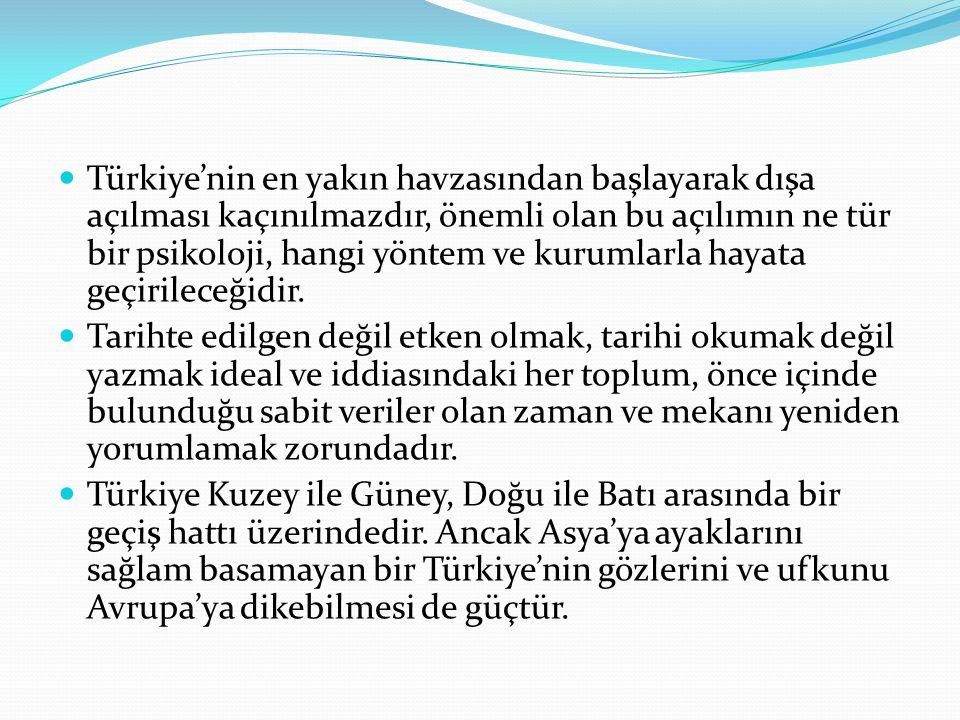 . Türkiye'nin en yakın havzasından başlayarak dışa açılması kaçınılmazdır, önemli olan bu açılımın ne tür bir psikoloji, hangi yöntem ve kurumlarla ha