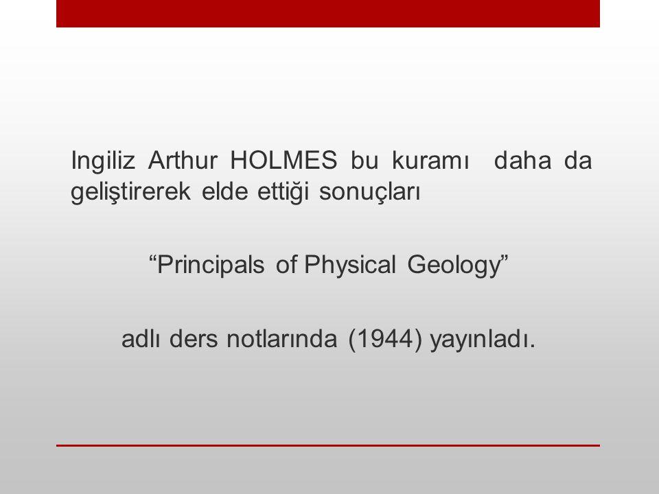 """Ingiliz Arthur HOLMES bu kuramı daha da geliştirerek elde ettiği sonuçları """"Principals of Physical Geology"""" adlı ders notlarında (1944) yayınladı."""