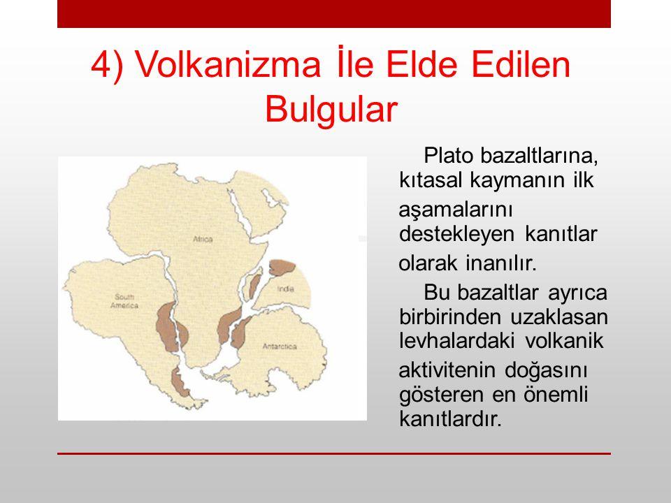 4) Volkanizma İle Elde Edilen Bulgular Plato bazaltlarına, kıtasal kaymanın ilk aşamalarını destekleyen kanıtlar olarak inanılır. Bu bazaltlar ayrıca