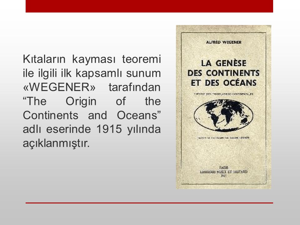 Wegener bu kitabında (Kıtaların ve Okyanusların Kökeni); Kıyı şekillerinin benzerliği, İklim şekillerinin benzerliği, Bitki örtüsü benzerliği, Fosil benzerliği, Jeolojik oluşumların benzerliğini kullanarak kıtaların kayması teorisini ortaya koydu.