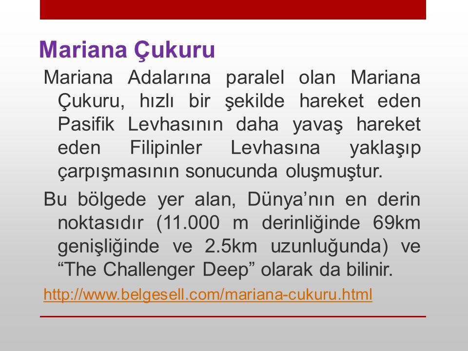 Mariana Çukuru Mariana Adalarına paralel olan Mariana Çukuru, hızlı bir şekilde hareket eden Pasifik Levhasının daha yavaş hareket eden Filipinler Lev