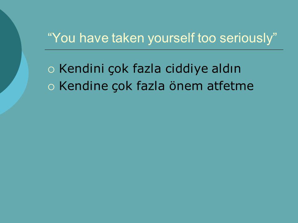 You have taken yourself too seriously  Kendini çok fazla ciddiye aldın  Kendine çok fazla önem atfetme
