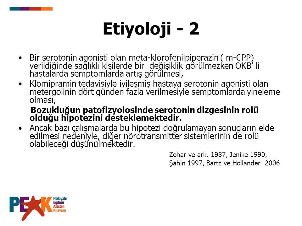 Etiyoloji - 2 Bir serotonin agonisti olan meta-klorofenilpiperazin ( m-CPP) verildiğinde sağlıklı kişilerde bir değişiklik görülmezken OKB' li hastala
