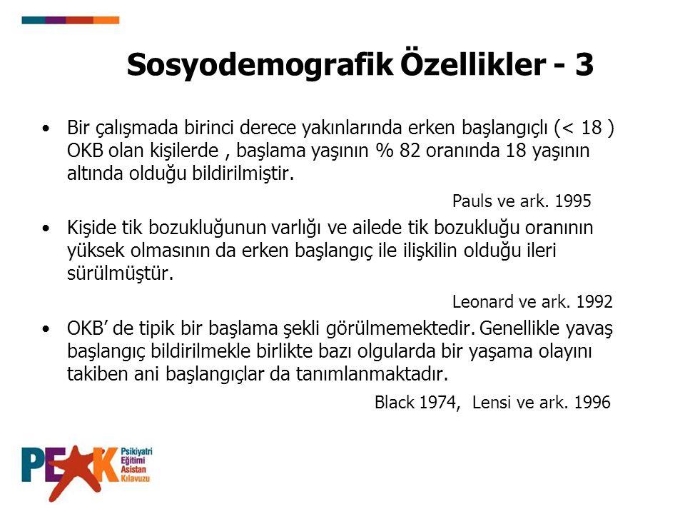 Sosyodemografik Özellikler - 3 Bir çalışmada birinci derece yakınlarında erken başlangıçlı (< 18 ) OKB olan kişilerde, başlama yaşının % 82 oranında 1