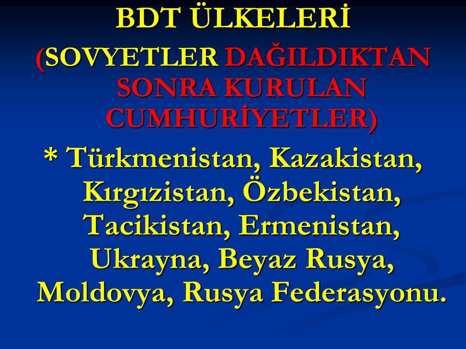 BDT ÜLKELERİ (SOVYETLER DAĞILDIKTAN SONRA KURULAN CUMHURİYETLER) * Türkmenistan, Kazakistan, Kırgızistan, Özbekistan, Tacikistan, Ermenistan, Ukrayna,