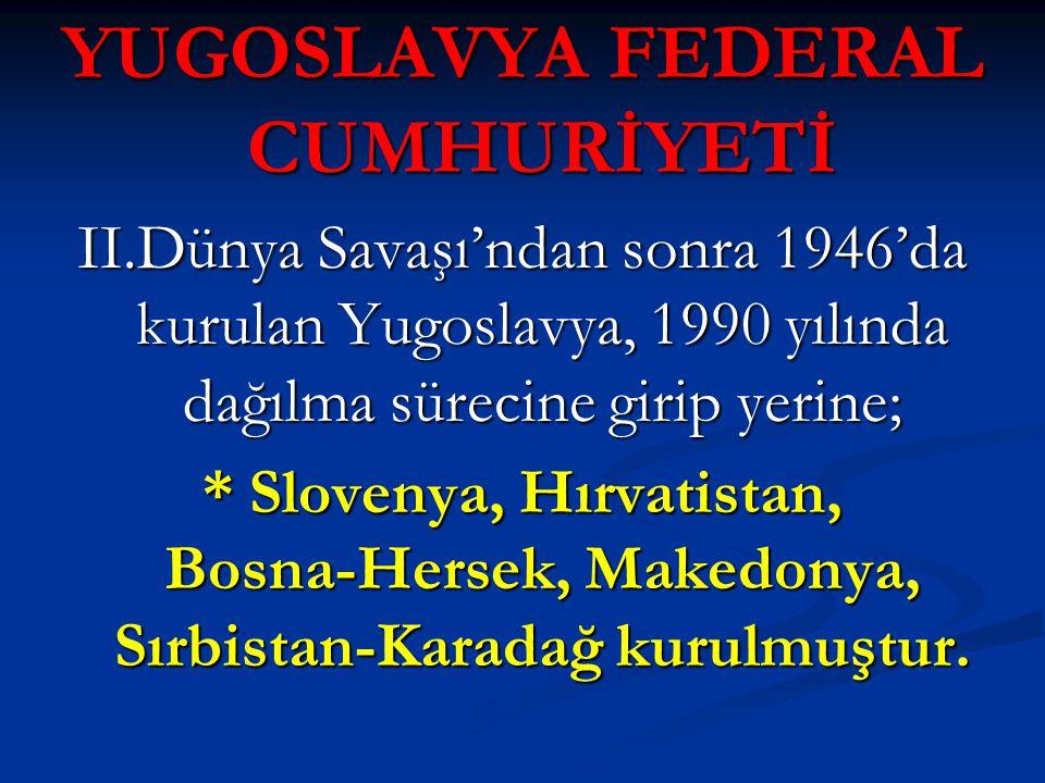 YUGOSLAVYA FEDERAL CUMHURİYETİ II.Dünya Savaşı'ndan sonra 1946'da kurulan Yugoslavya, 1990 yılında dağılma sürecine girip yerine; * Slovenya, Hırvatis