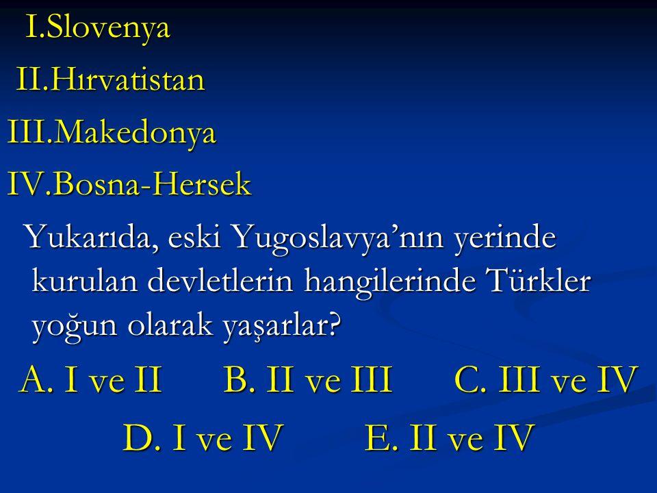 I.Slovenya I.Slovenya II.Hırvatistan II.Hırvatistan III.Makedonya IV.Bosna-Hersek Yukarıda, eski Yugoslavya'nın yerinde kurulan devletlerin hangilerinde Türkler yoğun olarak yaşarlar.