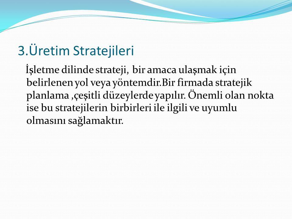 3.Üretim Stratejileri İşletme dilinde strateji, bir amaca ulaşmak için belirlenen yol veya yöntemdir.Bir firmada stratejik planlama,çeşitli düzeylerde