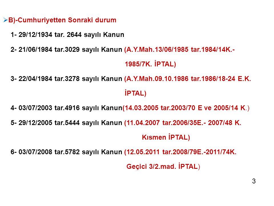  B)-Cumhuriyetten Sonraki durum 1- 29/12/1934 tar. 2644 sayılı Kanun 2- 21/06/1984 tar.3029 sayılı Kanun (A.Y.Mah.13/06/1985 tar.1984/14K.- 1985/7K.