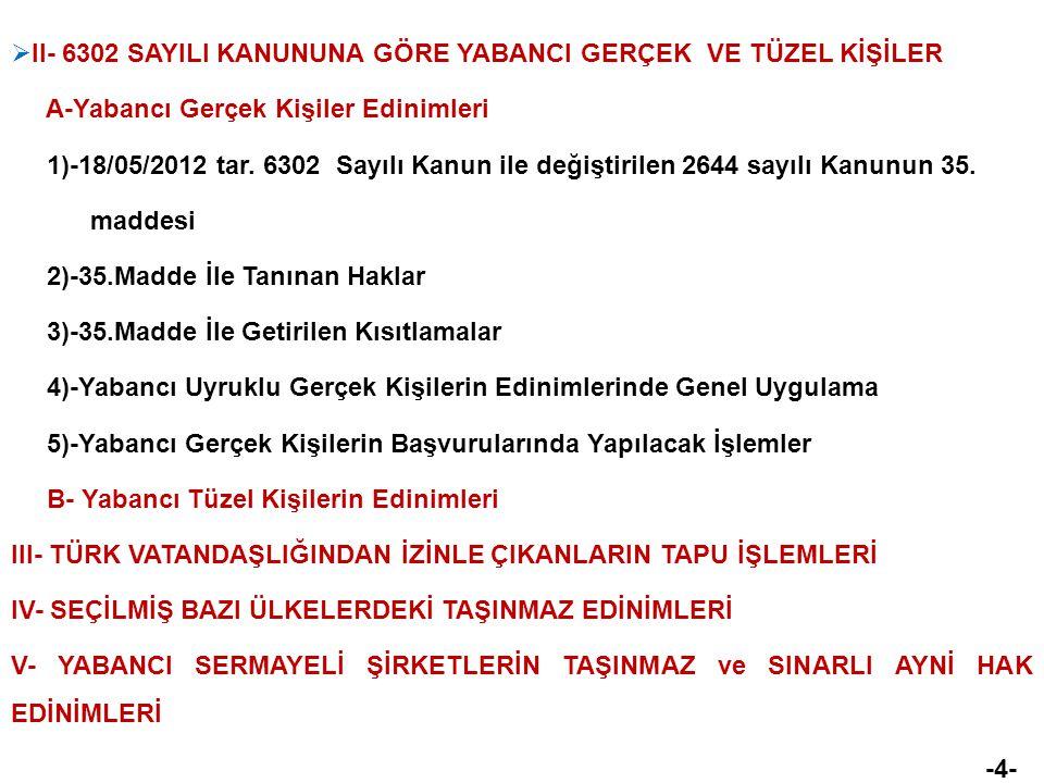  II- 6302 SAYILI KANUNUNA GÖRE YABANCI GERÇEK VE TÜZEL KİŞİLER A-Yabancı Gerçek Kişiler Edinimleri 1)-18/05/2012 tar. 6302 Sayılı Kanun ile değiştiri