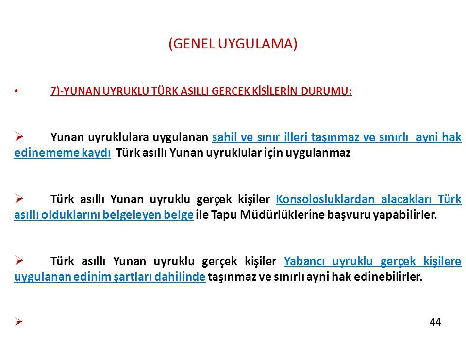 (GENEL UYGULAMA) 7)-YUNAN UYRUKLU TÜRK ASILLI GERÇEK KİŞİLERİN DURUMU:  Yunan uyruklulara uygulanan sahil ve sınır illeri taşınmaz ve sınırlı ayni ha