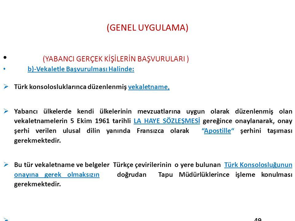 (GENEL UYGULAMA) (YABANCI GERÇEK KİŞİLERİN BAŞVURULARI ) b)-Vekaletle Başvurulması Halinde:  Türk konsolosluklarınca düzenlenmiş vekaletname,  Yaban