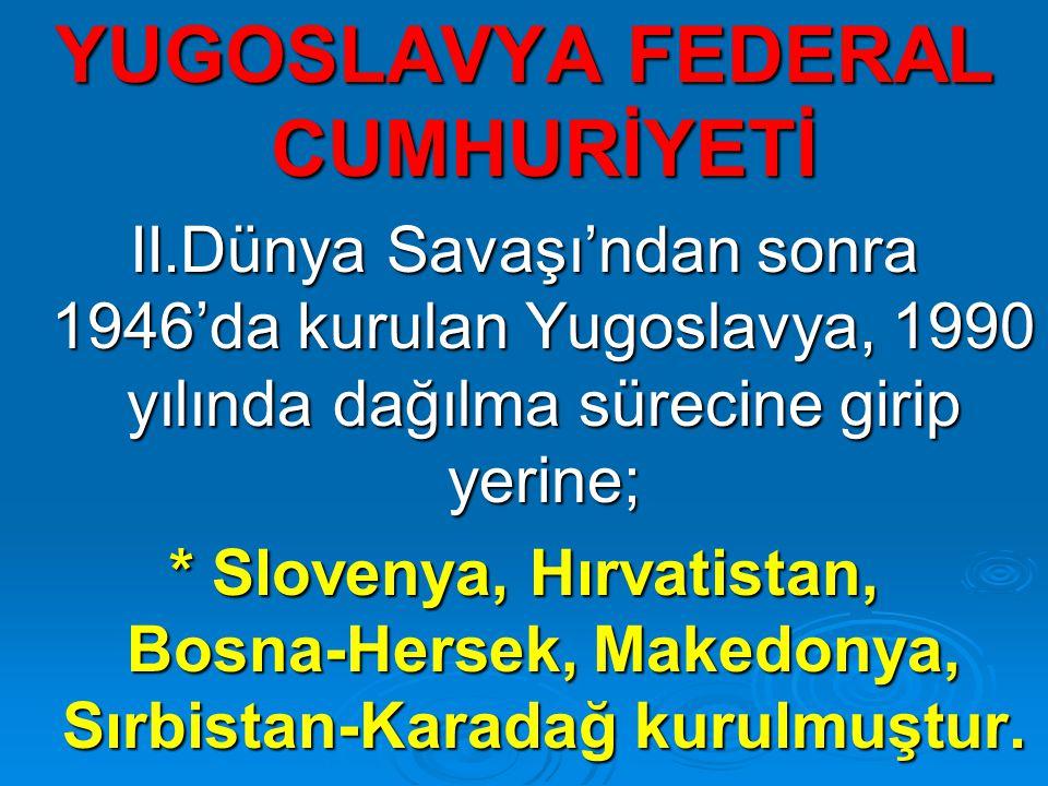 YUGOSLAVYA FEDERAL CUMHURİYETİ II.Dünya Savaşı'ndan sonra 1946'da kurulan Yugoslavya, 1990 yılında dağılma sürecine girip yerine; * Slovenya, Hırvatistan, Bosna-Hersek, Makedonya, Sırbistan-Karadağ kurulmuştur.