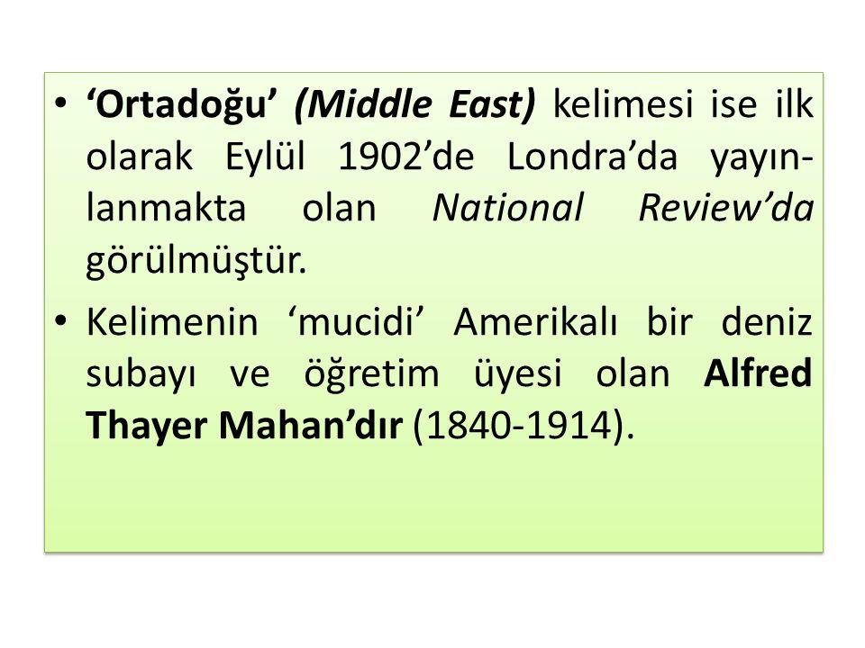 'Ortadoğu' (Middle East) kelimesi ise ilk olarak Eylül 1902'de Londra'da yayın lanmakta olan National Review'da görülmüştür. Kelimenin 'mucidi' Ameri