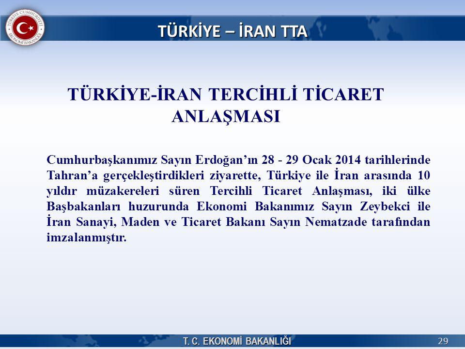 T. C. EKONOMİ BAKANLIĞI 29 TÜRKİYE – İRAN TTA TÜRKİYE-İRAN TERCİHLİ TİCARET ANLAŞMASI Cumhurbaşkanımız Sayın Erdoğan'ın 28 - 29 Ocak 2014 tarihlerinde