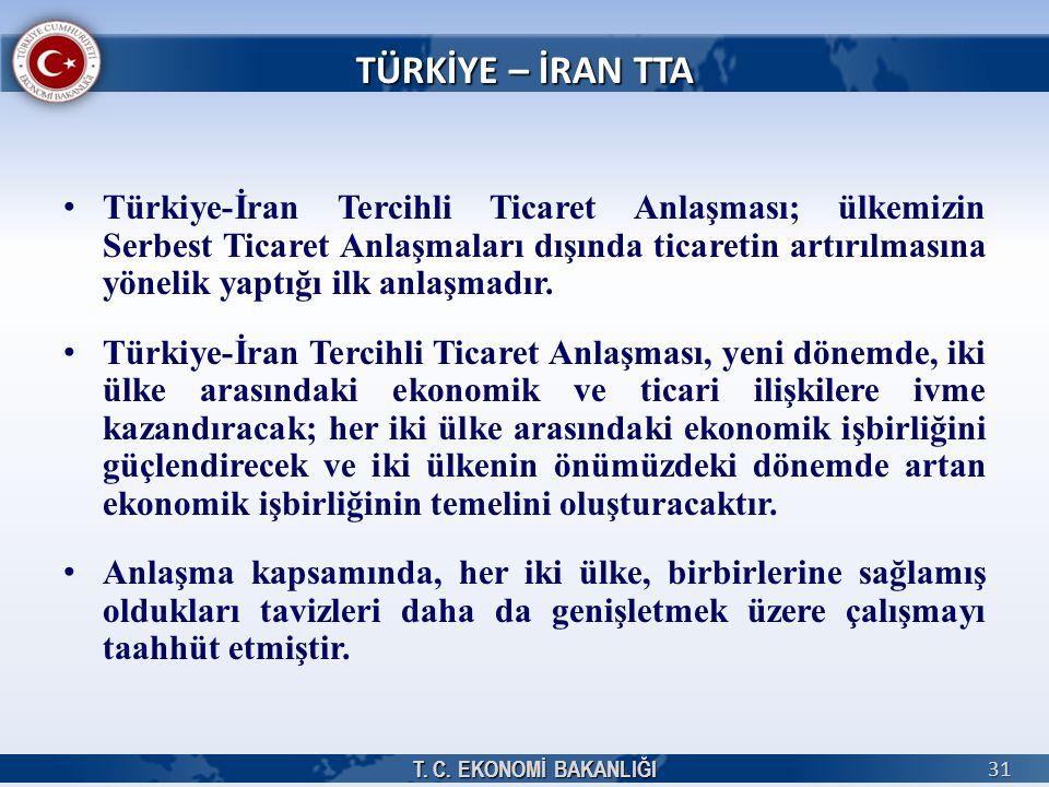 T. C. EKONOMİ BAKANLIĞI 31 TÜRKİYE – İRAN TTA Türkiye-İran Tercihli Ticaret Anlaşması; ülkemizin Serbest Ticaret Anlaşmaları dışında ticaretin artırıl