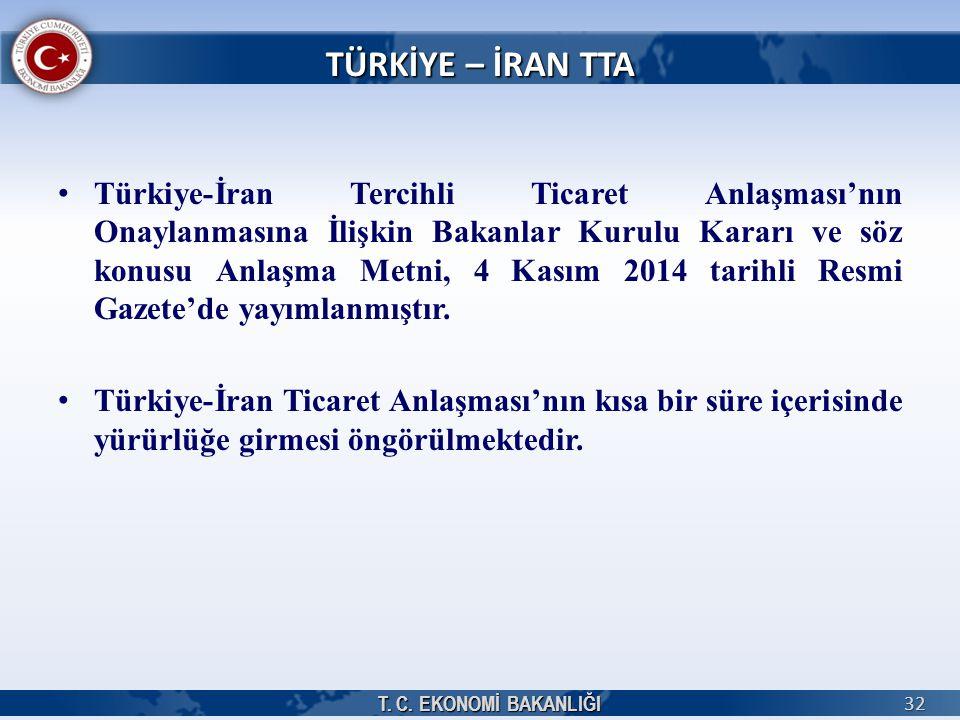 T. C. EKONOMİ BAKANLIĞI 32 TÜRKİYE – İRAN TTA Türkiye-İran Tercihli Ticaret Anlaşması'nın Onaylanmasına İlişkin Bakanlar Kurulu Kararı ve söz konusu A