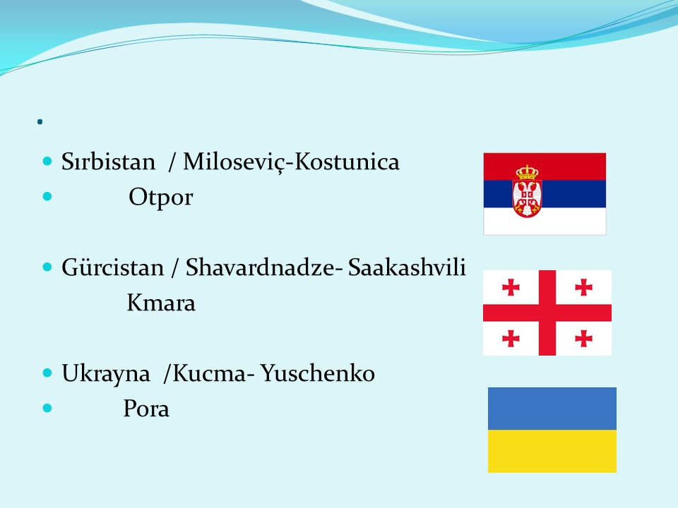 . Sırbistan / Miloseviç-Kostunica Otpor Gürcistan / Shavardnadze- Saakashvili Kmara Ukrayna /Kucma- Yuschenko Pora