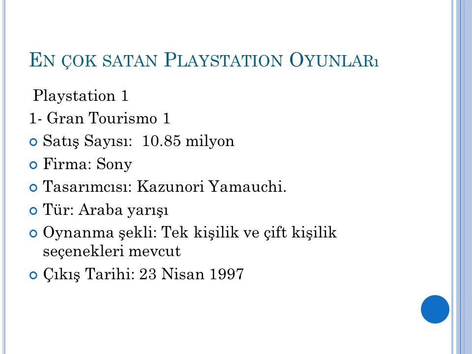 E N ÇOK SATAN P LAYSTATION O YUNLARı Playstation 1 1- Gran Tourismo 1 Satış Sayısı: 10.85 milyon Firma: Sony Tasarımcısı: Kazunori Yamauchi. Tür: Arab
