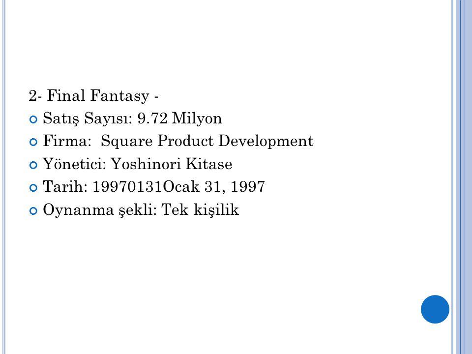 2- Final Fantasy - Satış Sayısı: 9.72 Milyon Firma: Square Product Development Yönetici: Yoshinori Kitase Tarih: 19970131Ocak 31, 1997 Oynanma şekli: