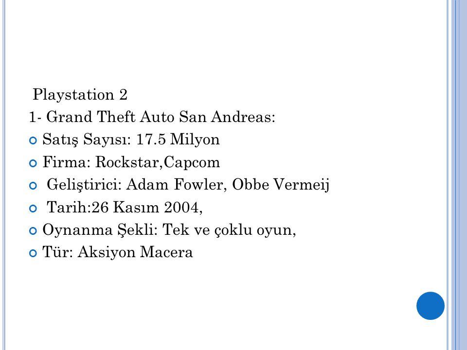 Playstation 2 1- Grand Theft Auto San Andreas: Satış Sayısı: 17.5 Milyon Firma: Rockstar,Capcom Geliştirici: Adam Fowler, Obbe Vermeij Tarih:26 Kasım