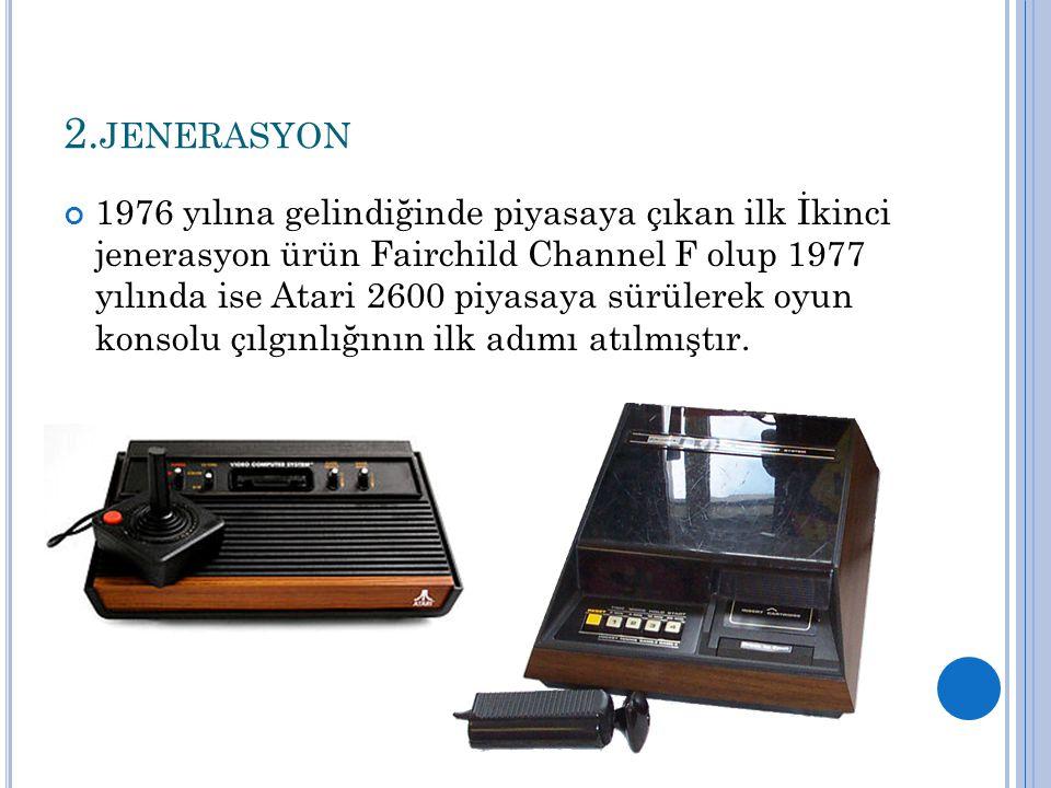 2. JENERASYON 1976 yılına gelindiğinde piyasaya çıkan ilk İkinci jenerasyon ürün Fairchild Channel F olup 1977 yılında ise Atari 2600 piyasaya sürüler