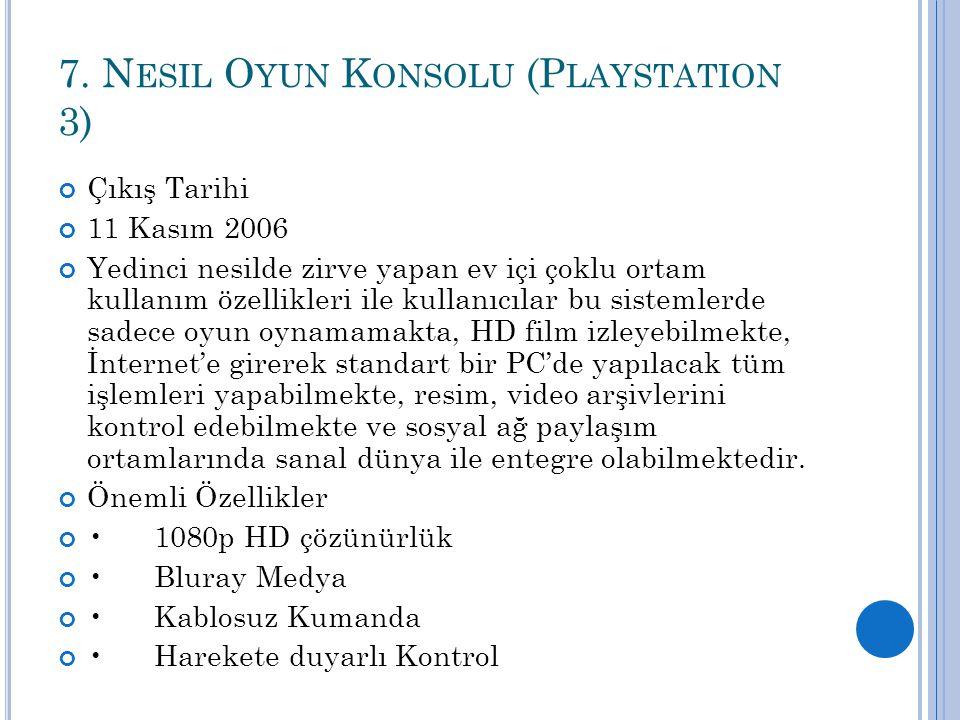 7. N ESIL O YUN K ONSOLU (P LAYSTATION 3) Çıkış Tarihi 11 Kasım 2006 Yedinci nesilde zirve yapan ev içi çoklu ortam kullanım özellikleri ile kullanıcı