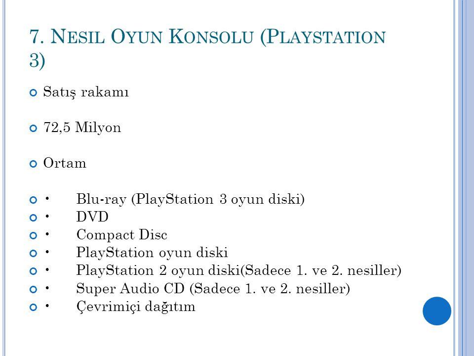 7. N ESIL O YUN K ONSOLU (P LAYSTATION 3) Satış rakamı 72,5 Milyon Ortam Blu-ray (PlayStation 3 oyun diski) DVD Compact Disc PlayStation oyun diski Pl