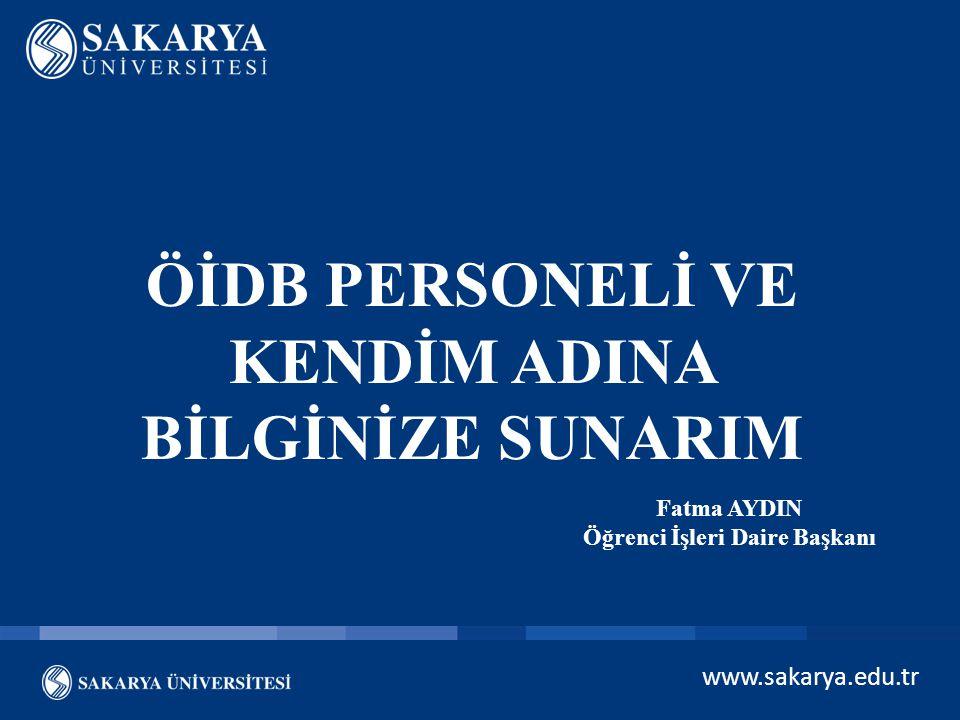 www.sakarya.edu.tr ÖİDB PERSONELİ VE KENDİM ADINA BİLGİNİZE SUNARIM Fatma AYDIN Öğrenci İşleri Daire Başkanı