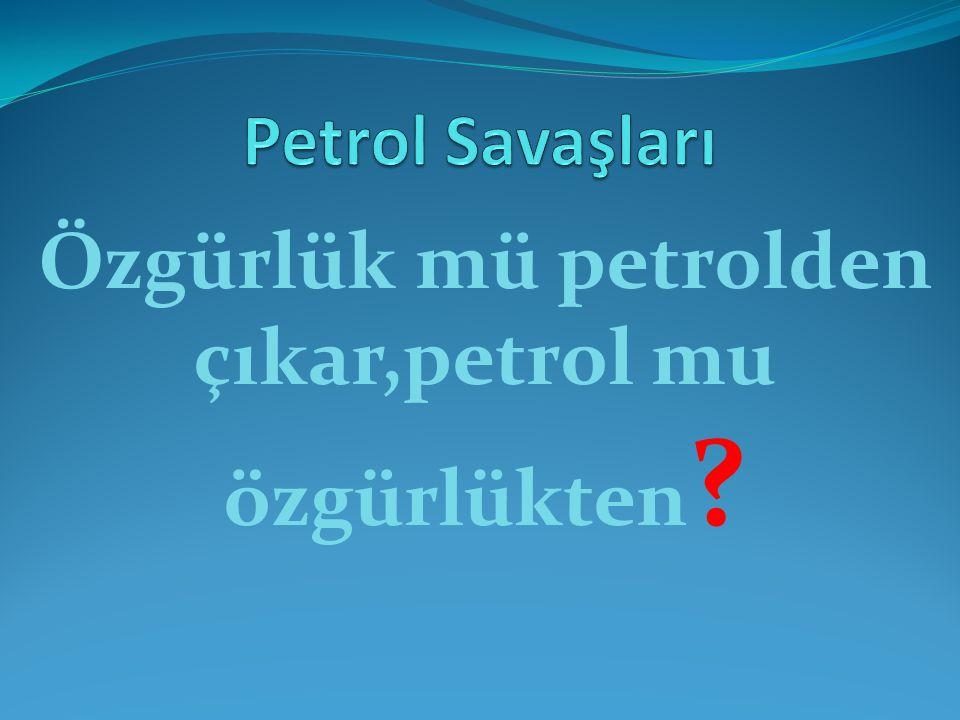 Özgürlük mü petrolden çıkar,petrol mu özgürlükten ?