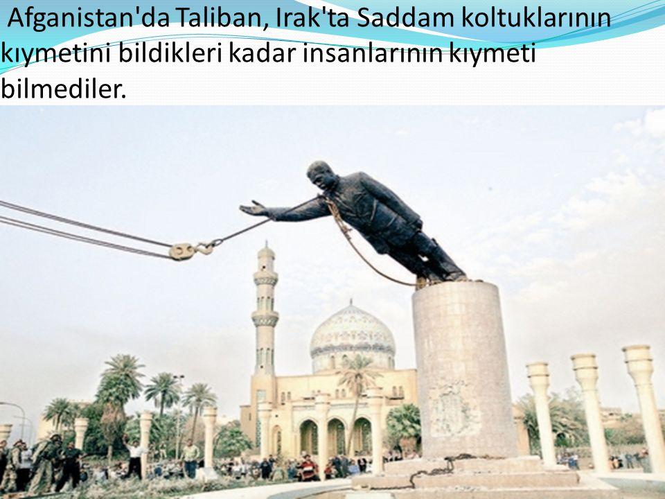 Afganistan'da Taliban, Irak'ta Saddam koltuklarının kıymetini bildikleri kadar insanlarının kıymeti bilmediler.