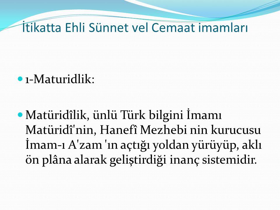İtikatta Ehli Sünnet vel Cemaat imamları 1-Maturidlik: Matüridîlik, ünlü Türk bilgini İmamı Matüridî'nin, Hanefî Mezhebi nin kurucusu İmam-ı A'zam 'ın
