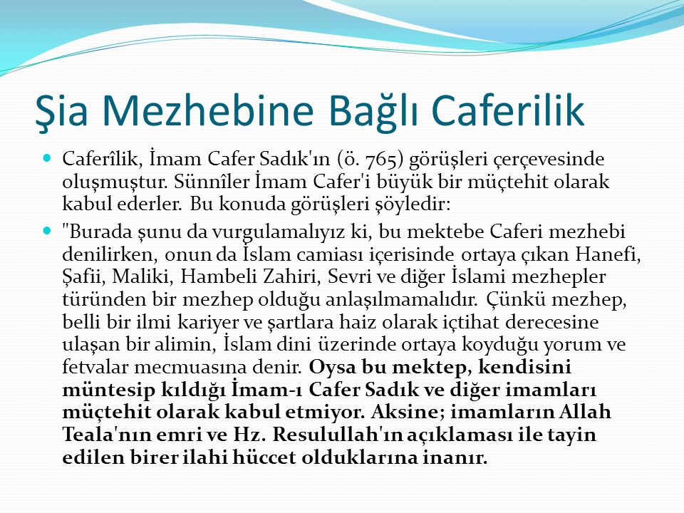 Şia Mezhebine Bağlı Caferilik Caferîlik, İmam Cafer Sadık'ın (ö. 765) görüşleri çerçevesinde oluşmuştur. Sünnîler İmam Cafer'i büyük bir müçtehit olar