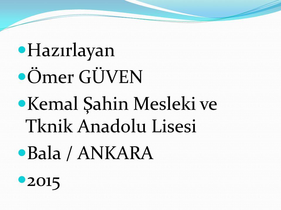 Hazırlayan Ömer GÜVEN Kemal Şahin Mesleki ve Tknik Anadolu Lisesi Bala / ANKARA 2015