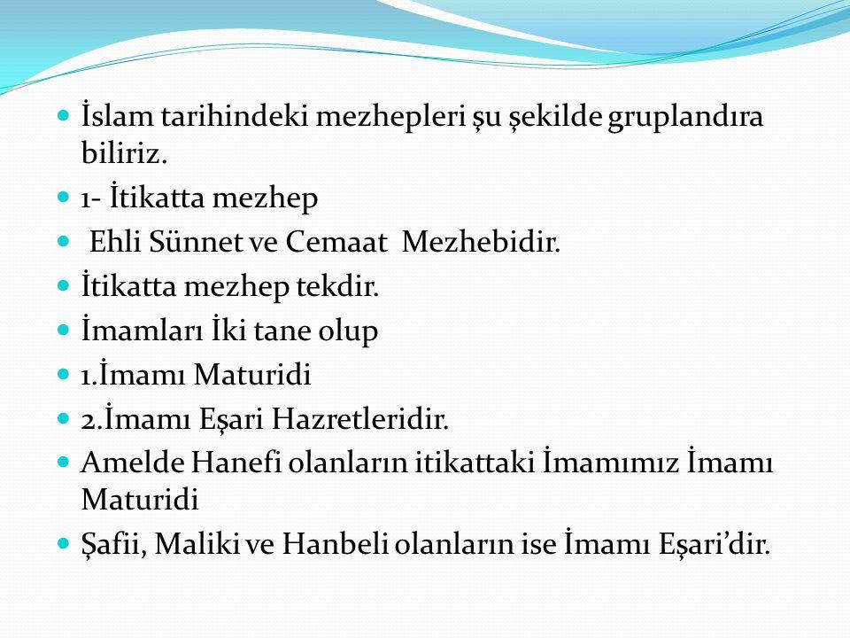 İslam tarihindeki mezhepleri şu şekilde gruplandıra biliriz. 1- İtikatta mezhep Ehli Sünnet ve Cemaat Mezhebidir. İtikatta mezhep tekdir. İmamları İki
