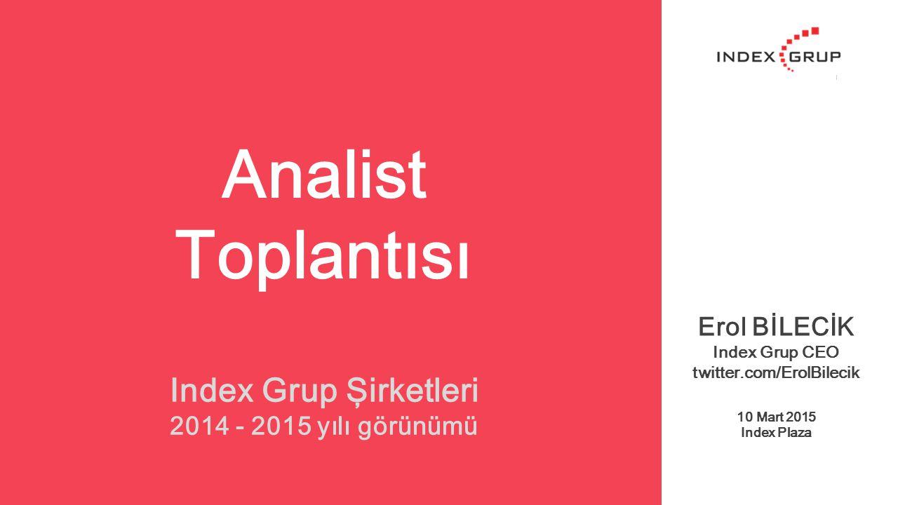 Analist Toplantısı Erol BİLECİK Index Grup CEO twitter.com/ErolBilecik 10 Mart 2015 Index Plaza Index Grup Şirketleri 2014 - 2015 yılı görünümü