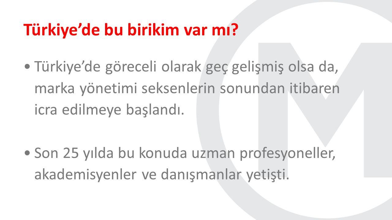 Türkiye'de bu birikim var mı? Türkiye'de göreceli olarak geç gelişmiş olsa da, marka yönetimi seksenlerin sonundan itibaren icra edilmeye başlandı. So