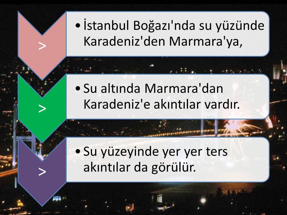 > İstanbul Boğazı'nda su yüzünde Karadeniz'den Marmara'ya, > Su altında Marmara'dan Karadeniz'e akıntılar vardır. > Su yüzeyinde yer yer ters akıntıla