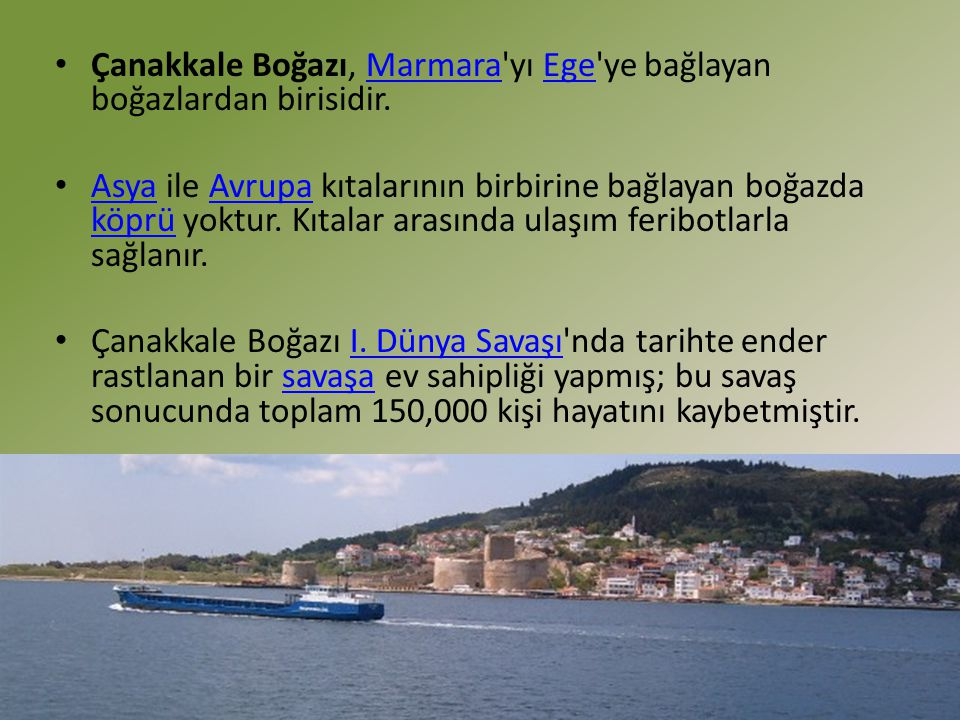 Çanakkale Boğazı, Marmara'yı Ege'ye bağlayan boğazlardan birisidir.MarmaraEge Asya ile Avrupa kıtalarının birbirine bağlayan boğazda köprü yoktur. Kıt