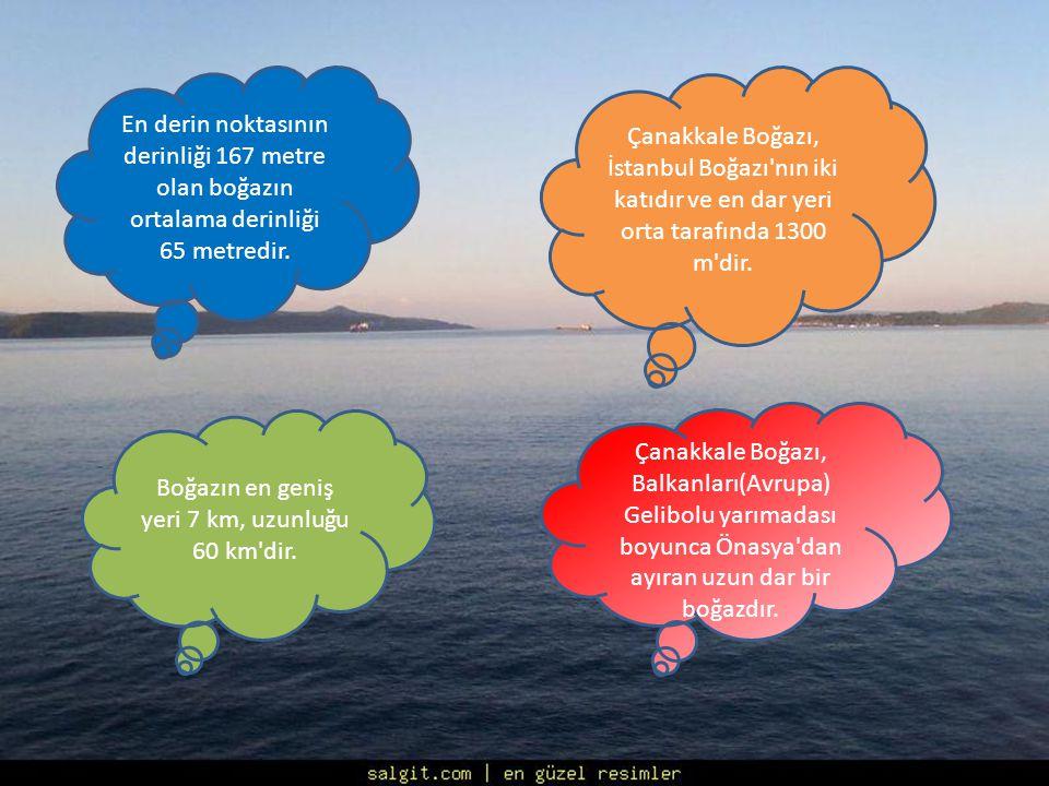 En derin noktasının derinliği 167 metre olan boğazın ortalama derinliği 65 metredir. Çanakkale Boğazı, İstanbul Boğazı'nın iki katıdır ve en dar yeri